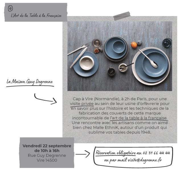 L'Art de la Table à la   Française : La Maison Guy Degrenne - Cap à Vire (Normandie), à 2h de Paris, pour une visite privée au sein de leur usine d'orfèvrerie pour en savoir plus sur l'histoire et les techniques de la fabrication   des couverts de cette marque incontournable de l'art de la table à la française. Une rencontre avec les artisans comme on aime bien chez Malle EthniK, autour d'un produit qui sublime vos tables depuis 1948.   - Vendredi 22 septembre, de 10h à 16h - Rue Guy Degrenne, Vire 14500 - Réservation obligatoire au 02 31 66 44 44 ou par mail visite@degrenne.fr
