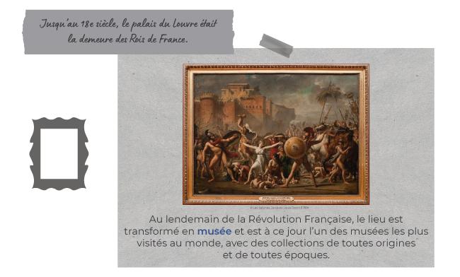 Jusqu'au 18e siècle, le palais du Louvre était la demeure des Rois de France.  Au lendemain de la Révolution Française, le lieu est transformé en musée et est à ce jour l'un des musées les plus visités au monde, avec des collections de toutes origines et de toutes époques.