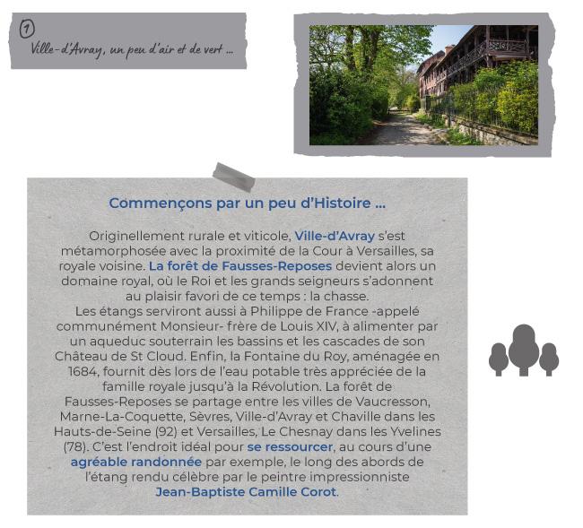 1) Ville-d'Avray, un peu d'air et de vert … - Commençons par un peu d'Histoire … - Originellement rurale et viticole, Ville-d'Avray s'est métamorphosée avec la proximité de la Cour à Versailles, sa royale voisine. La forêt de Fausses-Reposes devient alors un domaine royal, où le Roi et les grands seigneurs s'adonnent au plaisir favori de ce temps : la chasse. Les étangs serviront aussi à Philippe de France -appelé communément Monsieur- frère de Louis XIV, à alimenter par un aqueduc souterrain les bassins et les cascades de son Château de St Cloud. Enfin, la Fontaine du Roy, aménagée en 1684, fournit dès lors de l'eau potable très appréciée de la famille royale jusqu'à la Révolution. La forêt de Fausses-Reposes se partage entre les villes de Vaucresson, Marne-La-Coquette, Sèvres, Ville-d'Avray et Chaville dans les Hauts-de-Seine (92) et Versailles, Le Chesnay dans les Yvelines (78). C'est l'endroit idéal pour se ressourcer, au cours d'une agréable randonnée par exemple, le long des abords de l'étang rendu célèbre par le peintre impressionniste Jean-Baptiste Camille Corot.