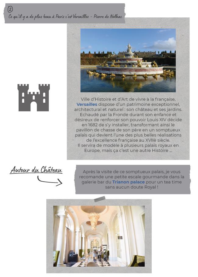 2) Ce qu'il y a de plus beau à Paris c'est Versailles - Pierre de Nolhac - Ville d'Histoire et d'Art de vivre à la française, Versailles dispose d'un patrimoine exceptionnel, architectural et naturel : son château et ses jardins. Echaudé par la Fronde durant son enfance et désireux de renforcer son pouvoir Louis XIV décide en 1682 de s'y installer, transformant ainsi le pavillon de chasse de son père en un somptueux palais qui devient l'une des plus belles réalisations de l'excellence française au XVIIè siècle. Il servira de modèle à plusieurs palais royaux en Europe, mais ça c'est une autre Histoire … - Autour du Château - Après la visite de ce somptueux palais, je vous recomande une petite escale gourmande dans la galerie bar du Trianon palace pour un tea time sans aucun doute Royal !
