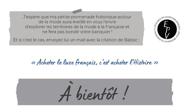 J'espère que ma petite promenade historique autour de la mode aura éveillé en vous l'envie d'explorer les territoires de la mode à la française et ne fera pas bondir votre banquier ! - Et si c'est le cas, envoyez lui un mail avec la citation de Balzac : « Acheter le luxe français, c'est acheter l'Histoire » - À bientôt !